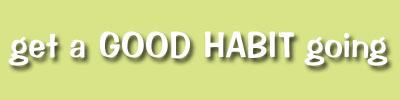 Get a Good Habit Going!