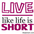 live like life is short
