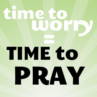 Time to Worry Means Time to Pray