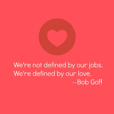You're Defined by Your Love - what you do for a living doesn't define you. How you love people does.