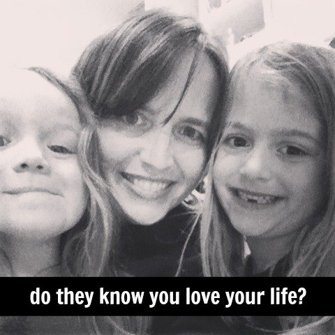 Do your kids know that you love your life, specifically your life with them?